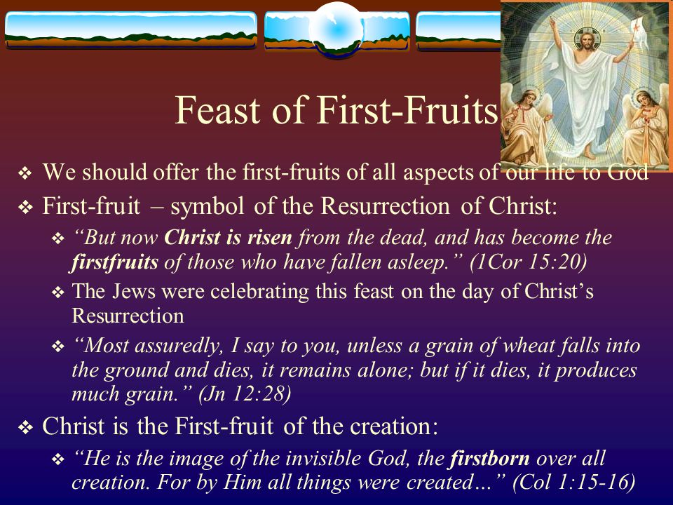 Feast of First-Fruits  We should offer the first-fruits of all aspects of our life to God  First-fruit – symbol of the Resurrection of Christ:  But now Christ is risen from the dead, and has become the firstfruits of those who have fallen asleep. (1Cor 15:20)  The Jews were celebrating this feast on the day of Christ's Resurrection  Most assuredly, I say to you, unless a grain of wheat falls into the ground and dies, it remains alone; but if it dies, it produces much grain. (Jn 12:28)  Christ is the First-fruit of the creation:  He is the image of the invisible God, the firstborn over all creation.
