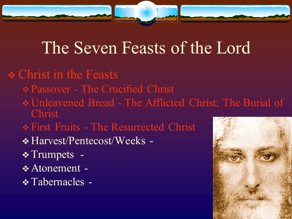 The Seven Feasts of the Lord  Christ in the Feasts  Passover - The Crucified Christ  Unleavened Bread - The Afflicted Christ; The Burial of Christ  First Fruits - The Resurrected Christ  Harvest/Pentecost/Weeks -  Trumpets -  Atonement -  Tabernacles -