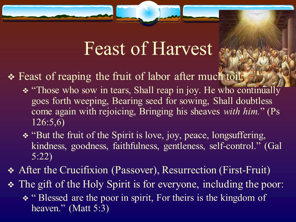Feast of Harvest  Feast of reaping the fruit of labor after much toil:  Those who sow in tears, Shall reap in joy.