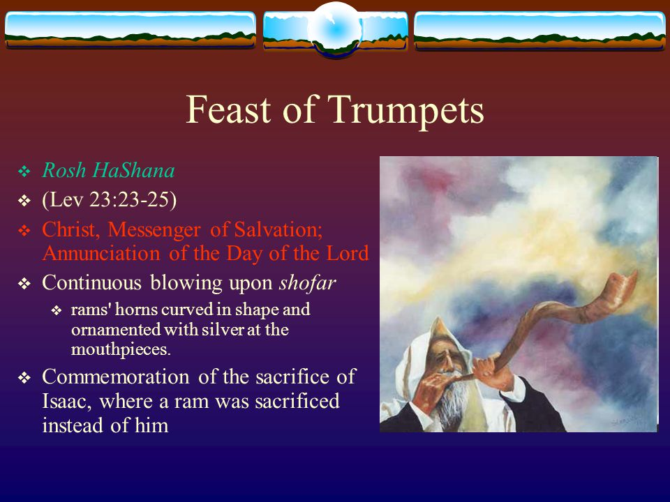 Feast of Trumpets  Rosh HaShana  (Lev 23:23-25)  Christ, Messenger of Salvation; Annunciation of the Day of the Lord  Continuous blowing upon shofar  rams horns curved in shape and ornamented with silver at the mouthpieces.