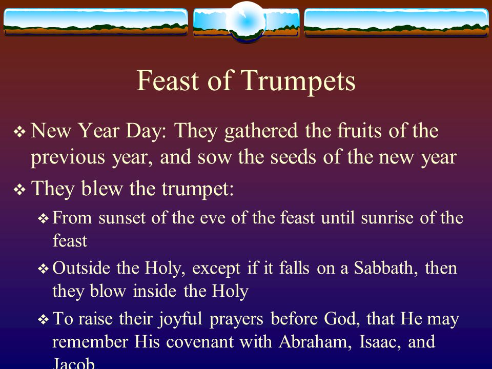 Feast of Trumpets  New Year Day: They gathered the fruits of the previous year, and sow the seeds of the new year  They blew the trumpet:  From sunset of the eve of the feast until sunrise of the feast  Outside the Holy, except if it falls on a Sabbath, then they blow inside the Holy  To raise their joyful prayers before God, that He may remember His covenant with Abraham, Isaac, and Jacob.