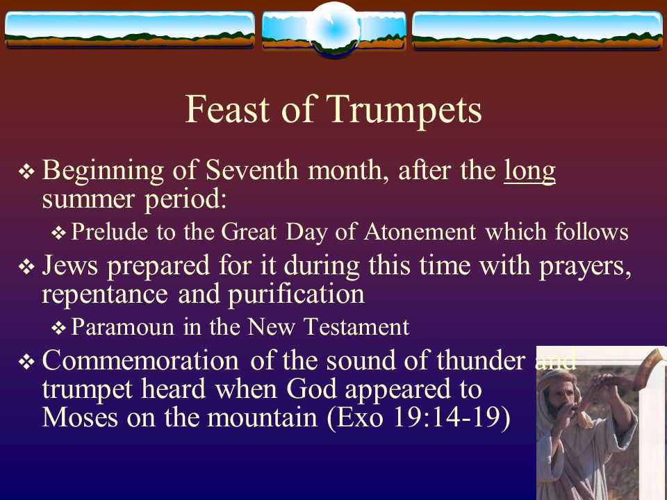 Feast of Trumpets  Beginning of Seventh month, after the long summer period:  Prelude to the Great Day of Atonement which follows  Jews prepared for it during this time with prayers, repentance and purification  Paramoun in the New Testament  Commemoration of the sound of thunder and trumpet heard when God appeared to Moses on the mountain (Exo 19:14-19)