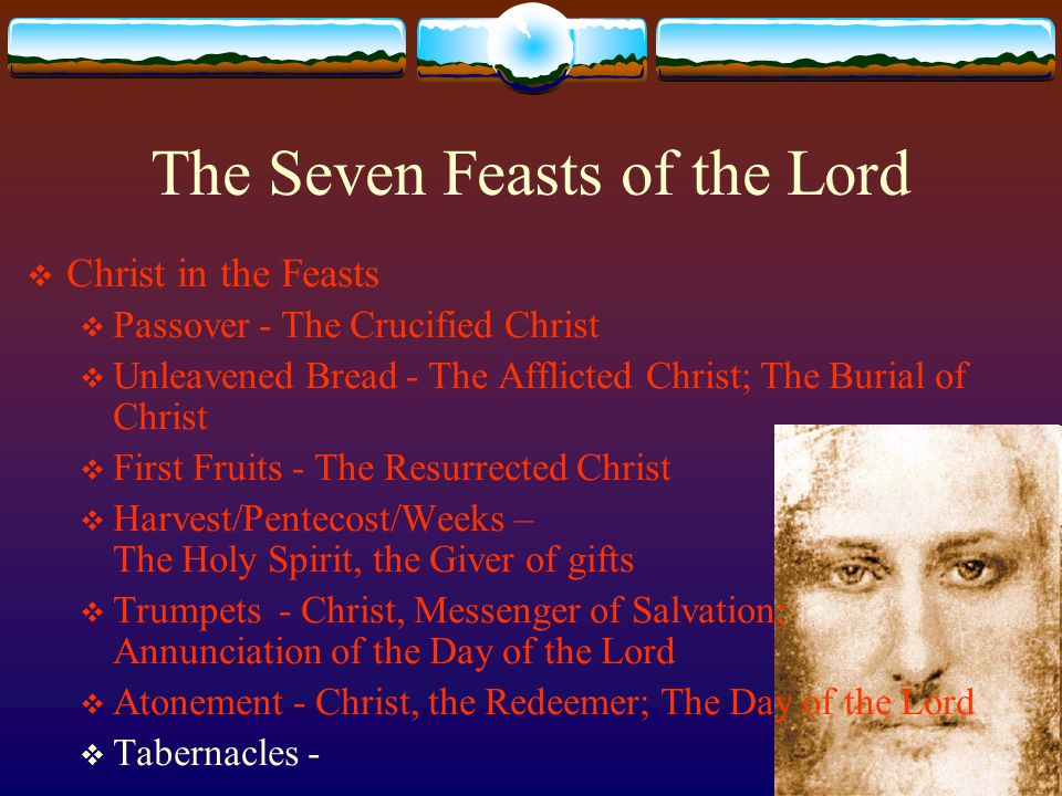 The Seven Feasts of the Lord  Christ in the Feasts  Passover - The Crucified Christ  Unleavened Bread - The Afflicted Christ; The Burial of Christ  First Fruits - The Resurrected Christ  Harvest/Pentecost/Weeks – The Holy Spirit, the Giver of gifts  Trumpets - Christ, Messenger of Salvation; Annunciation of the Day of the Lord  Atonement - Christ, the Redeemer; The Day of the Lord  Tabernacles -