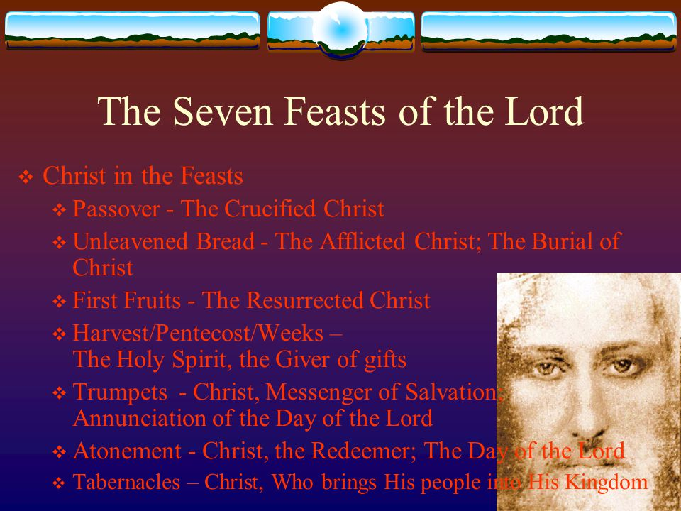 The Seven Feasts of the Lord  Christ in the Feasts  Passover - The Crucified Christ  Unleavened Bread - The Afflicted Christ; The Burial of Christ  First Fruits - The Resurrected Christ  Harvest/Pentecost/Weeks – The Holy Spirit, the Giver of gifts  Trumpets - Christ, Messenger of Salvation; Annunciation of the Day of the Lord  Atonement - Christ, the Redeemer; The Day of the Lord  Tabernacles – Christ, Who brings His people into His Kingdom