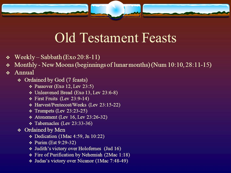 Old Testament Feasts  Weekly – Sabbath (Exo 20:8-11)  Monthly - New Moons (beginnings of lunar months) (Num 10:10, 28:11-15)  Annual  Ordained by God (7 feasts)  Passover (Exo 12, Lev 23:5)  Unleavened Bread (Exo 13, Lev 23:6-8)  First Fruits (Lev 23:9-14)  Harvest/Pentecost/Weeks (Lev 23:15-22)  Trumpets (Lev 23:23-25)  Atonement (Lev 16, Lev 23:26-32)  Tabernacles (Lev 23:33-36)  Ordained by Men  Dedication (1Mac 4:59, Jn 10:22)  Purim (Est 9:29-32)  Judith's victory over Holofernes (Jud 16)  Fire of Purification by Nehemiah (2Mac 1:18)  Judas's victory over Nicanor (1Mac 7:48-49)