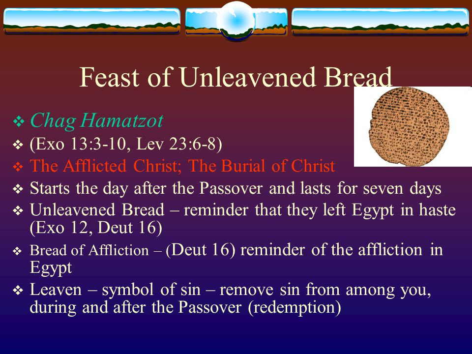 Feast of Unleavened Bread  Chag Hamatzot  (Exo 13:3-10, Lev 23:6-8)  The Afflicted Christ; The Burial of Christ  Starts the day after the Passover and lasts for seven days  Unleavened Bread – reminder that they left Egypt in haste (Exo 12, Deut 16)  Bread of Affliction – ( Deut 16) reminder of the affliction in Egypt  Leaven – symbol of sin – remove sin from among you, during and after the Passover (redemption)