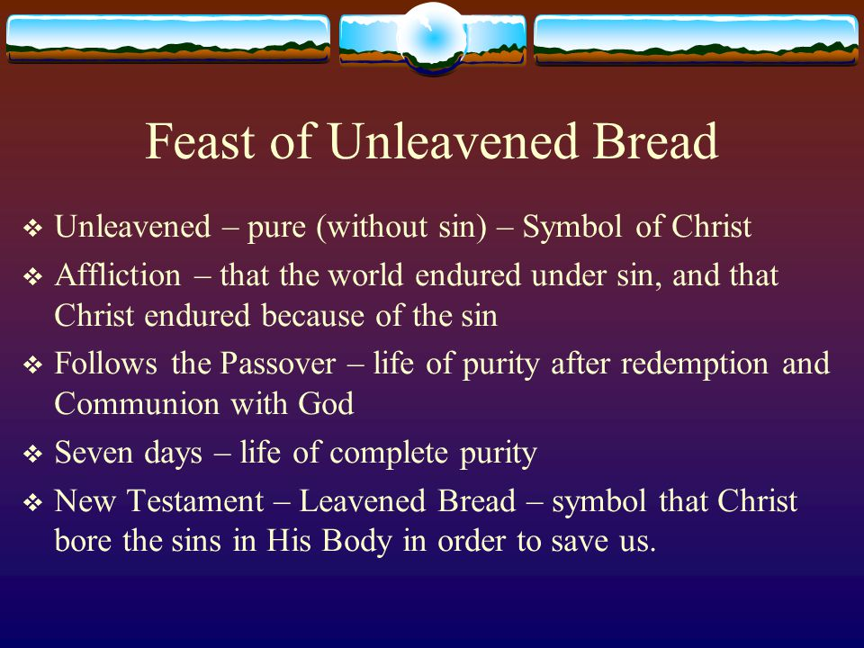 Feast of Unleavened Bread  Unleavened – pure (without sin) – Symbol of Christ  Affliction – that the world endured under sin, and that Christ endured because of the sin  Follows the Passover – life of purity after redemption and Communion with God  Seven days – life of complete purity  New Testament – Leavened Bread – symbol that Christ bore the sins in His Body in order to save us.