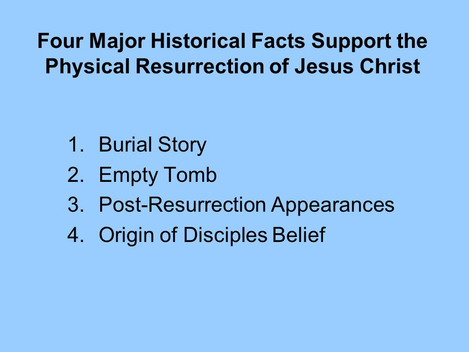 Four Major Historical Facts Support the Physical Resurrection of Jesus Christ 1.Burial Story 2.Empty Tomb 3.Post-Resurrection Appearances 4.Origin of Disciples Belief