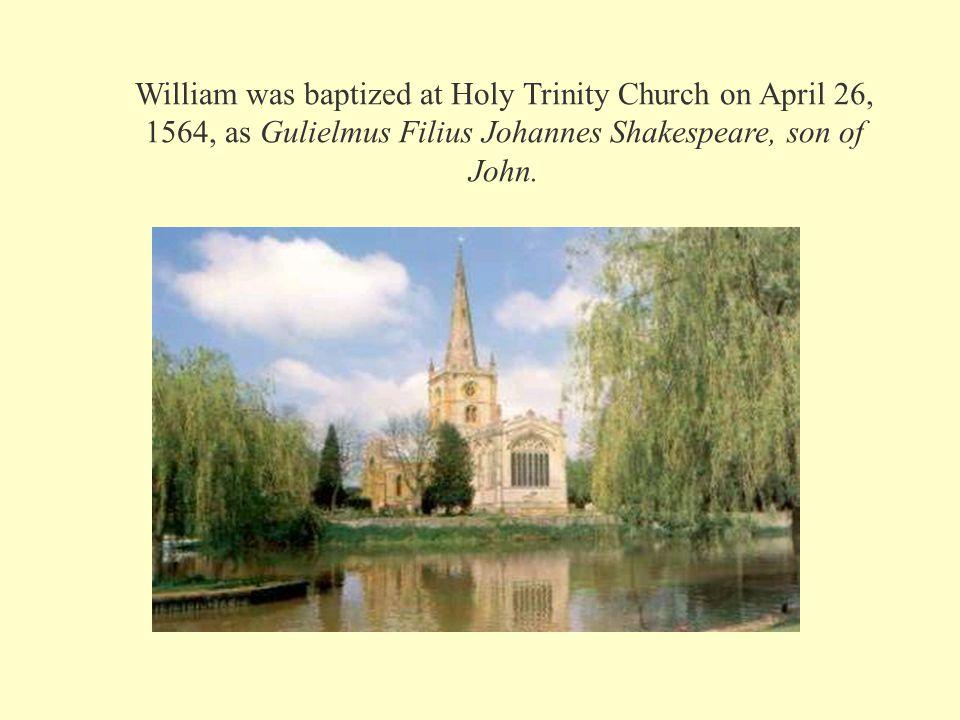 William was baptized at Holy Trinity Church on April 26, 1564, as Gulielmus Filius Johannes Shakespeare, son of John.