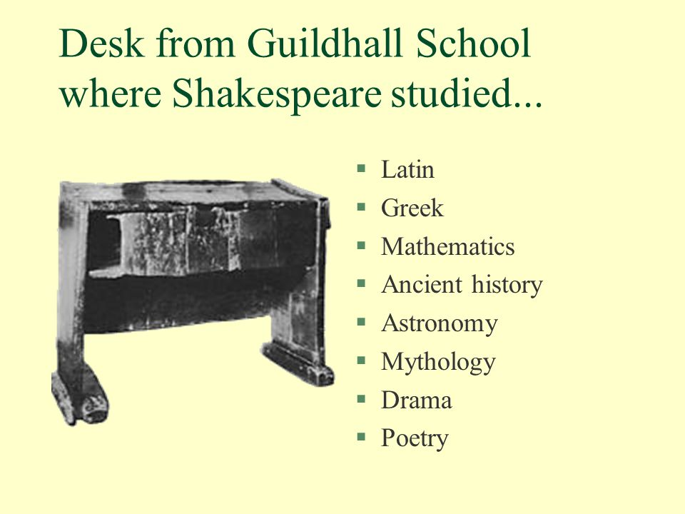 Desk from Guildhall School where Shakespeare studied... §Latin §Greek §Mathematics §Ancient history §Astronomy §Mythology §Drama §Poetry