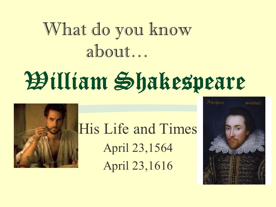 William Shakespeare His Life and Times April 23,1564 April 23,1616 What do you know about…