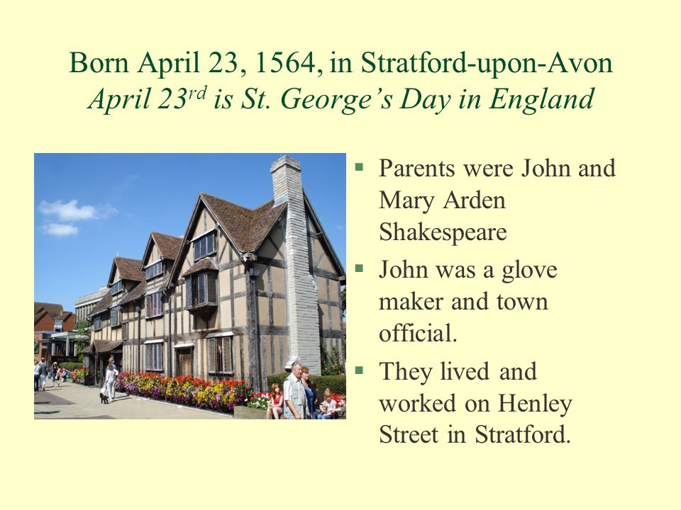 Born April 23, 1564, in Stratford-upon-Avon April 23 rd is St. George's Day in England §Parents were John and Mary Arden Shakespeare §John was a glove