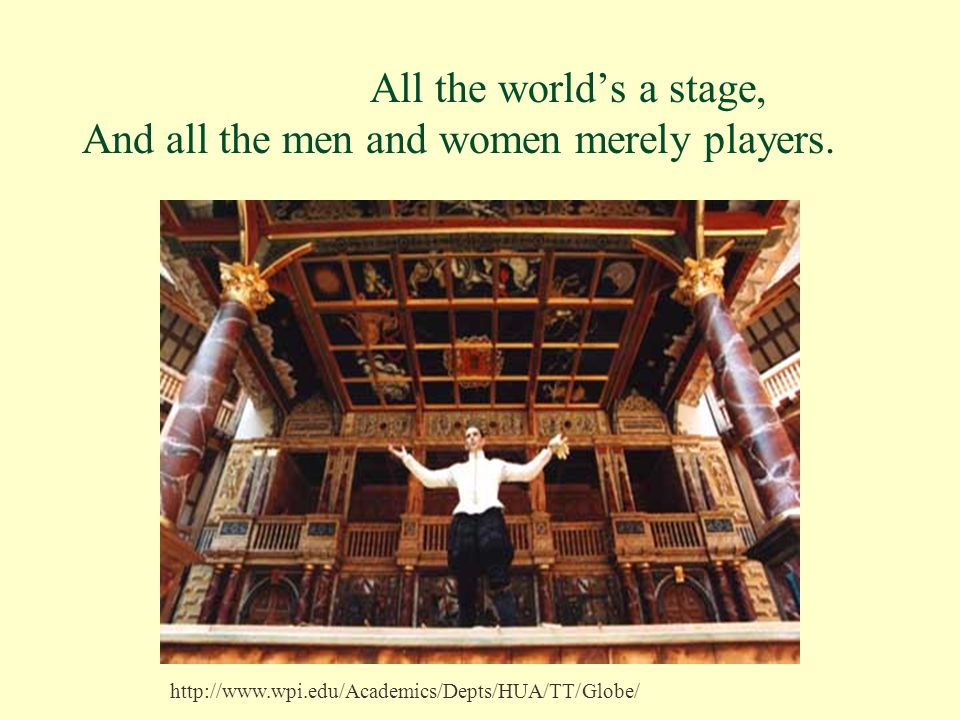 All the world's a stage, And all the men and women merely players. http://www.wpi.edu/Academics/Depts/HUA/TT/Globe/