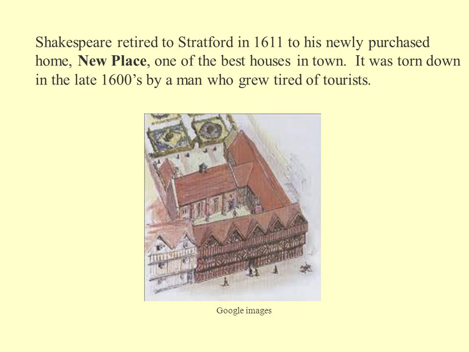 Shakespeare retired to Stratford in 1611 to his newly purchased home, New Place, one of the best houses in town. It was torn down in the late 1600's b