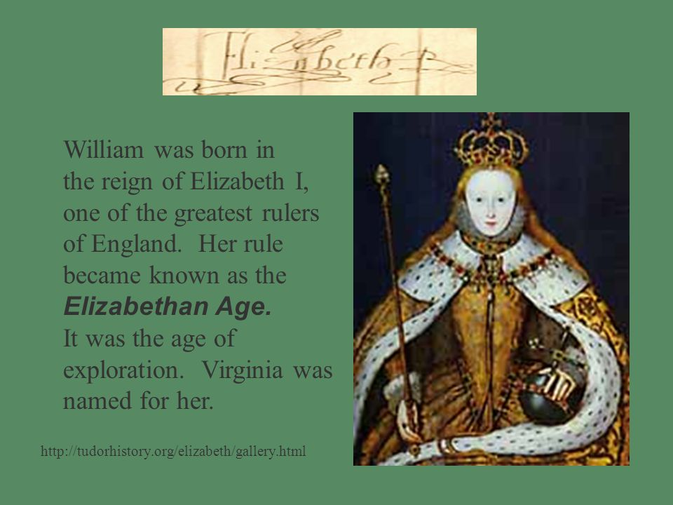 William was born in the reign of Elizabeth I, one of the greatest rulers of England.