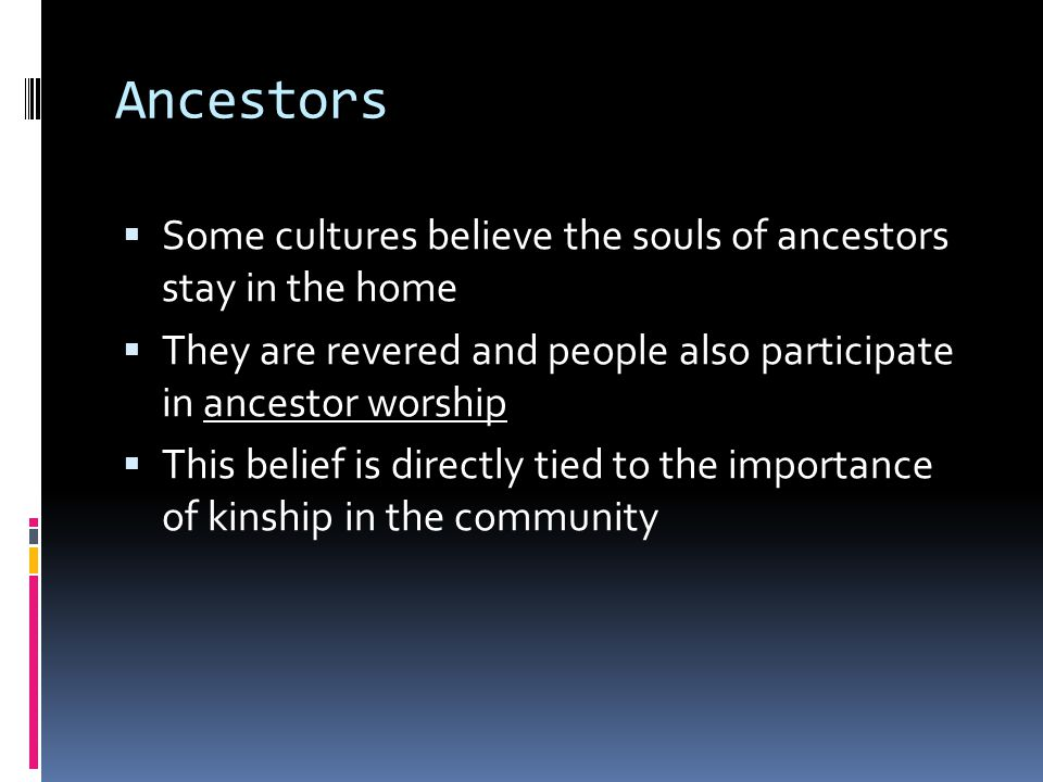 Ancestors  Some cultures believe the souls of ancestors stay in the home  They are revered and people also participate in ancestor worship  This belief is directly tied to the importance of kinship in the community