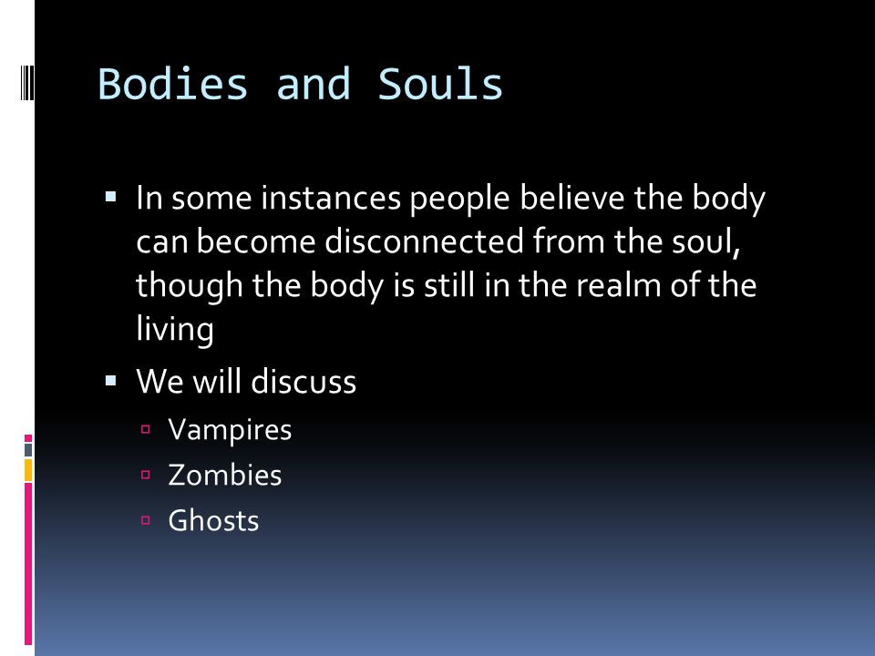 Bodies and Souls  In some instances people believe the body can become disconnected from the soul, though the body is still in the realm of the living  We will discuss  Vampires  Zombies  Ghosts