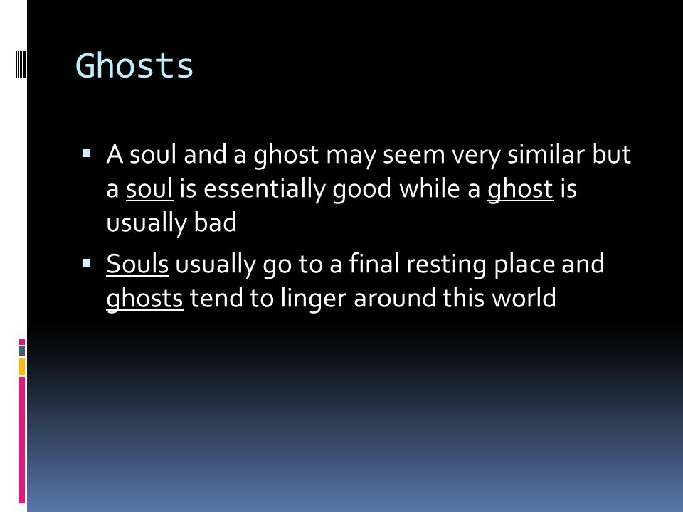 Ghosts  A soul and a ghost may seem very similar but a soul is essentially good while a ghost is usually bad  Souls usually go to a final resting place and ghosts tend to linger around this world