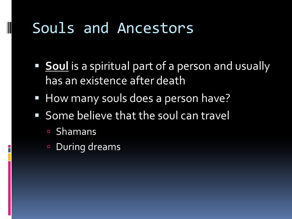 Souls and Ancestors  Soul is a spiritual part of a person and usually has an existence after death  How many souls does a person have.