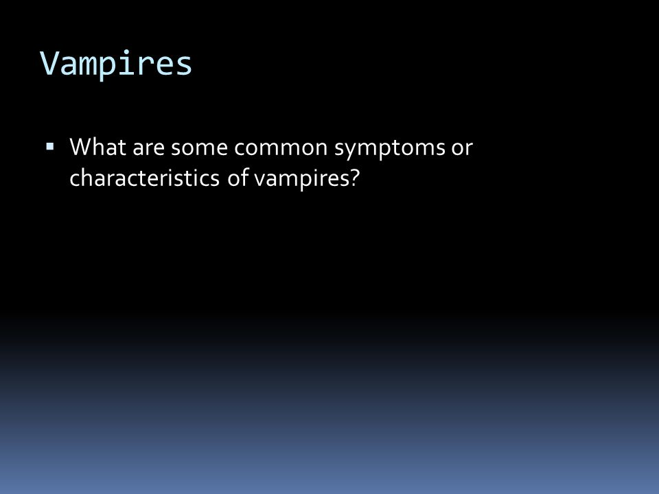 Vampires  What are some common symptoms or characteristics of vampires