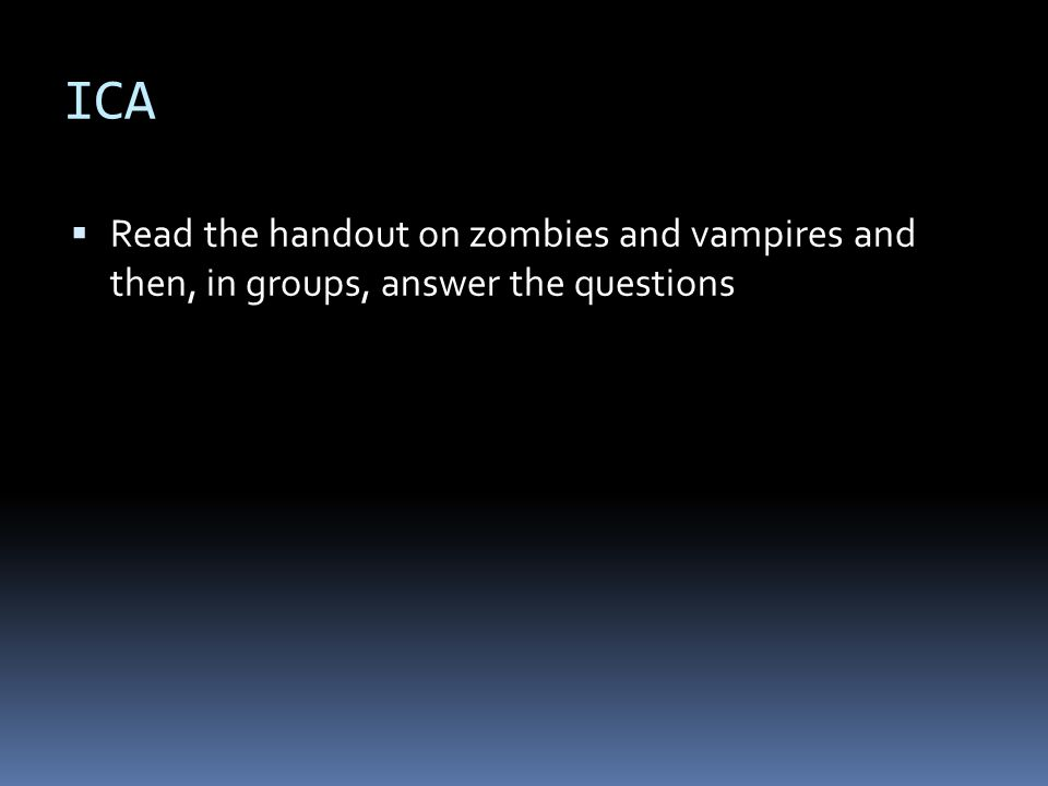 ICA  Read the handout on zombies and vampires and then, in groups, answer the questions