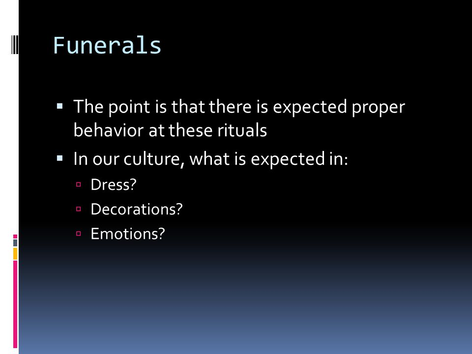 Funerals  The point is that there is expected proper behavior at these rituals  In our culture, what is expected in:  Dress.