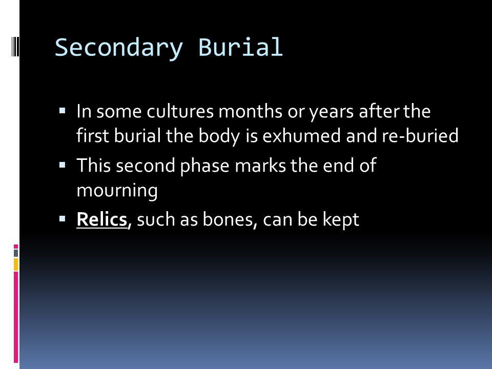 Secondary Burial  In some cultures months or years after the first burial the body is exhumed and re-buried  This second phase marks the end of mourning  Relics, such as bones, can be kept