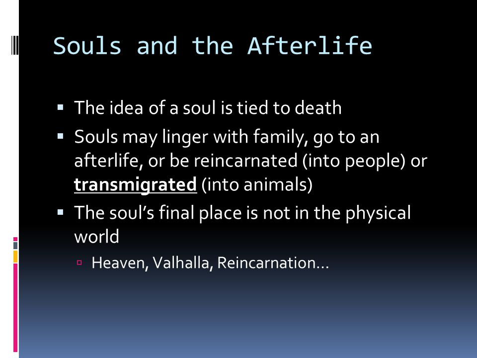 Souls and the Afterlife  The idea of a soul is tied to death  Souls may linger with family, go to an afterlife, or be reincarnated (into people) or transmigrated (into animals)  The soul's final place is not in the physical world  Heaven, Valhalla, Reincarnation…