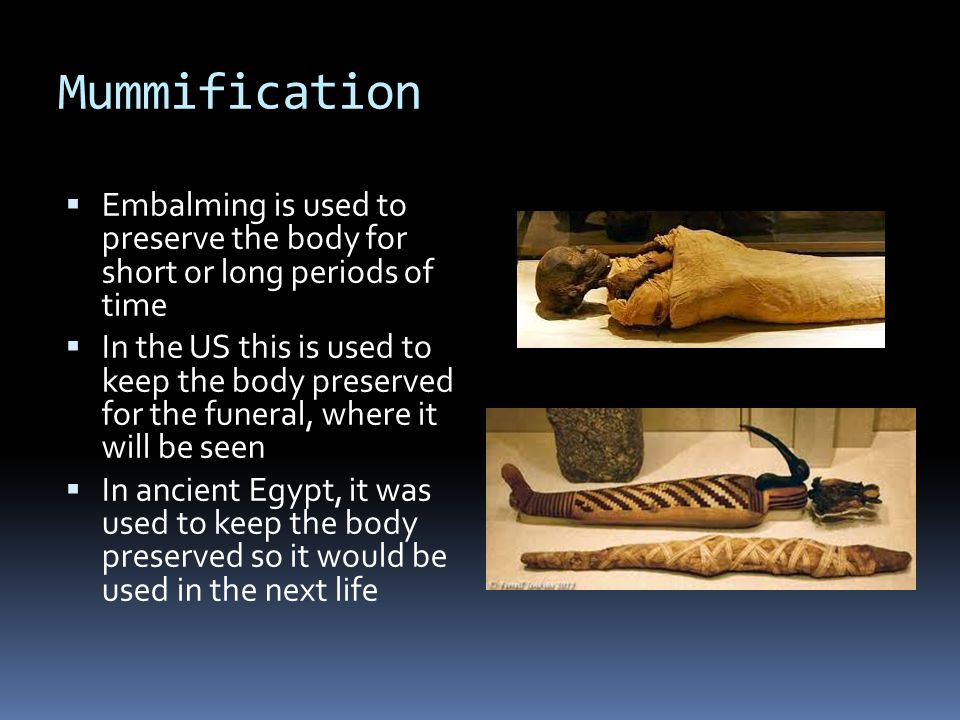 Mummification  Embalming is used to preserve the body for short or long periods of time  In the US this is used to keep the body preserved for the funeral, where it will be seen  In ancient Egypt, it was used to keep the body preserved so it would be used in the next life