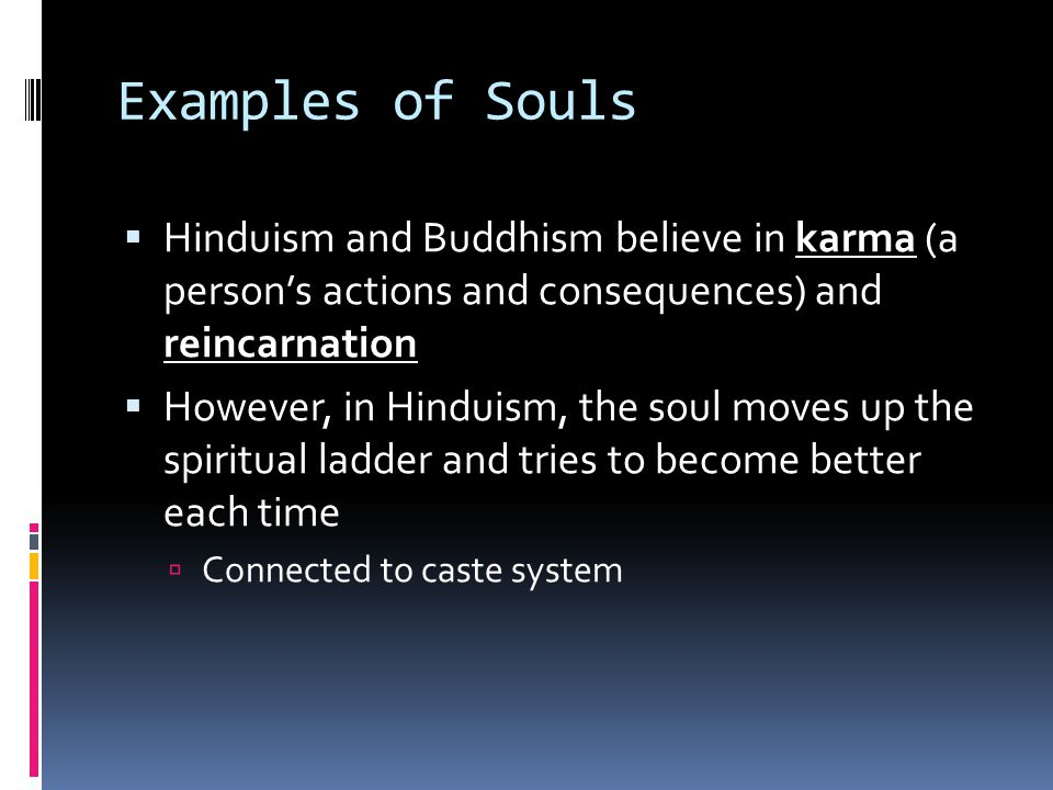 Examples of Souls  Hinduism and Buddhism believe in karma (a person's actions and consequences) and reincarnation  However, in Hinduism, the soul moves up the spiritual ladder and tries to become better each time  Connected to caste system