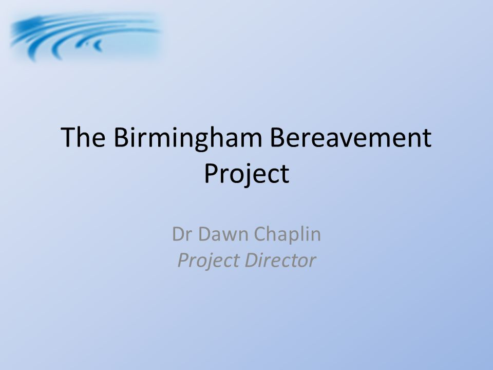The Birmingham Bereavement Project Dr Dawn Chaplin Project Director