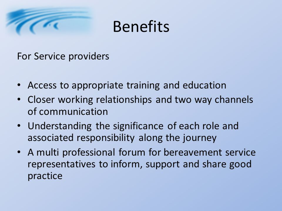 Benefits For Service providers Access to appropriate training and education Closer working relationships and two way channels of communication Understanding the significance of each role and associated responsibility along the journey A multi professional forum for bereavement service representatives to inform, support and share good practice