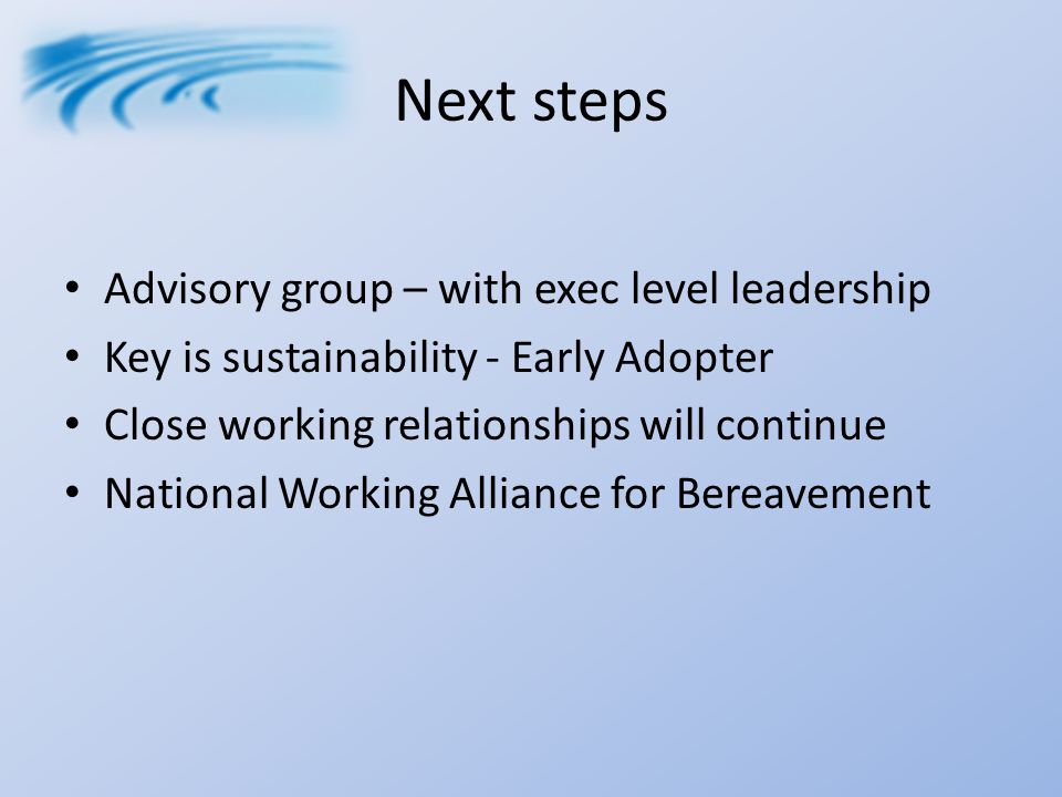 Next steps Advisory group – with exec level leadership Key is sustainability - Early Adopter Close working relationships will continue National Working Alliance for Bereavement