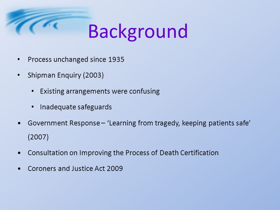 Background Process unchanged since 1935 Shipman Enquiry (2003) Existing arrangements were confusing Inadequate safeguards Government Response – 'Learning from tragedy, keeping patients safe' (2007) Consultation on Improving the Process of Death Certification Coroners and Justice Act 2009