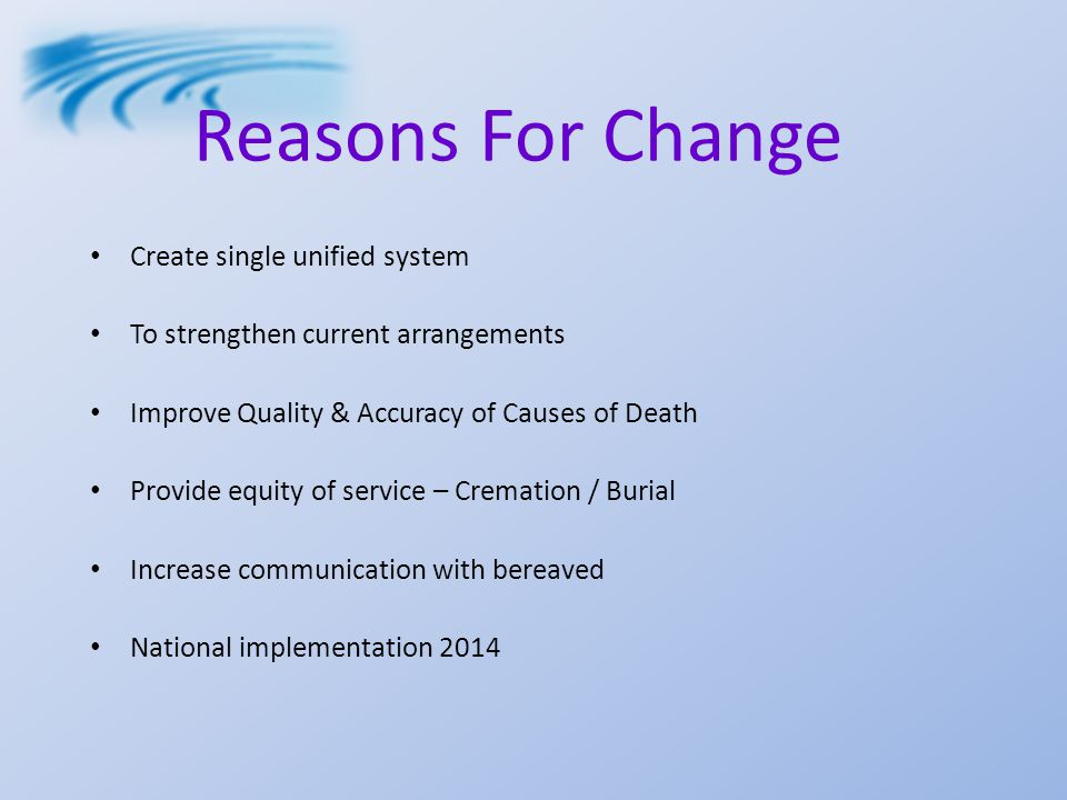 Reasons For Change Create single unified system To strengthen current arrangements Improve Quality & Accuracy of Causes of Death Provide equity of service – Cremation / Burial Increase communication with bereaved National implementation 2014