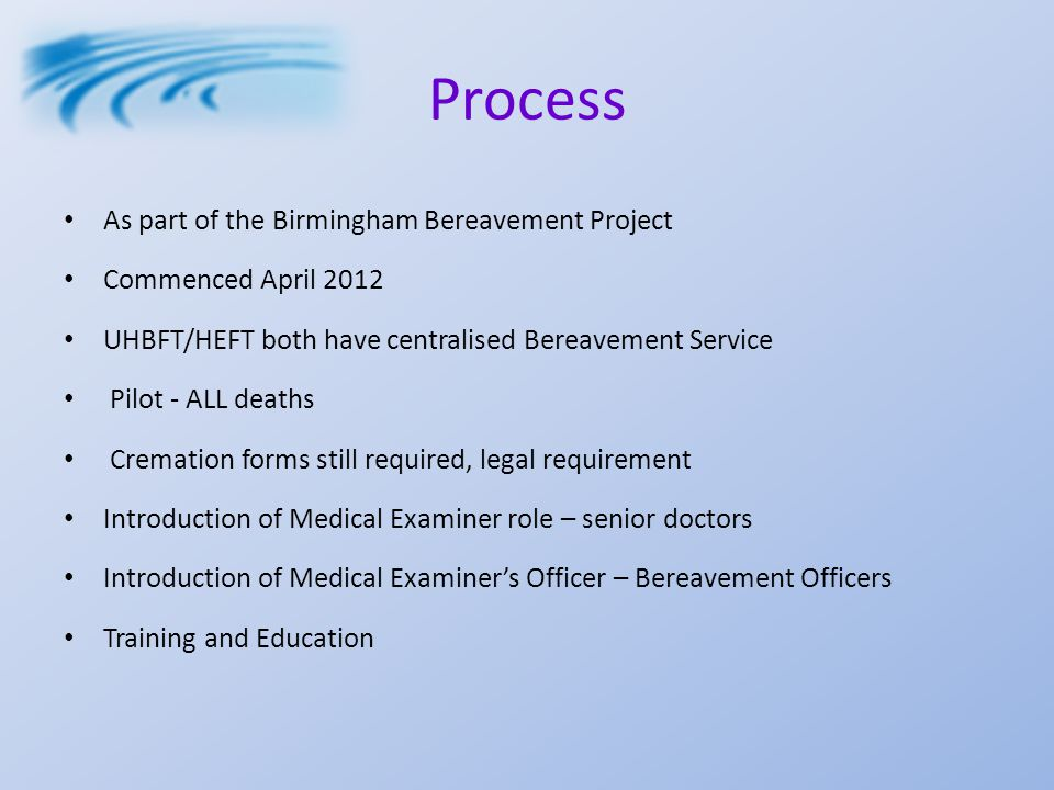 Process As part of the Birmingham Bereavement Project Commenced April 2012 UHBFT/HEFT both have centralised Bereavement Service Pilot - ALL deaths Cremation forms still required, legal requirement Introduction of Medical Examiner role – senior doctors Introduction of Medical Examiner's Officer – Bereavement Officers Training and Education