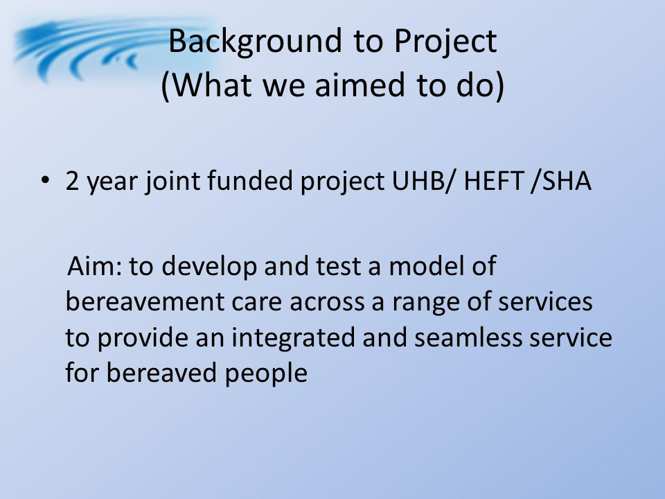 Background to Project (What we aimed to do) 2 year joint funded project UHB/ HEFT /SHA Aim: to develop and test a model of bereavement care across a range of services to provide an integrated and seamless service for bereaved people