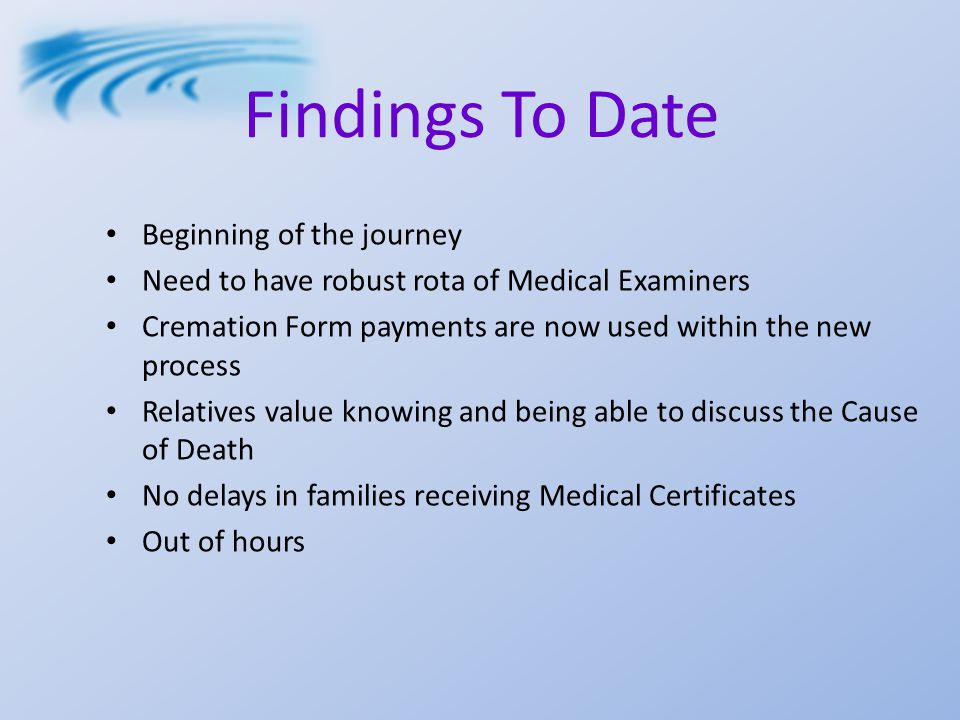 Findings To Date Beginning of the journey Need to have robust rota of Medical Examiners Cremation Form payments are now used within the new process Relatives value knowing and being able to discuss the Cause of Death No delays in families receiving Medical Certificates Out of hours