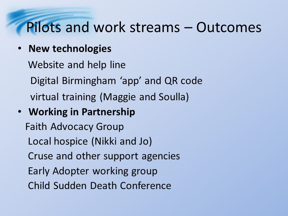 Pilots and work streams – Outcomes New technologies Website and help line Digital Birmingham 'app' and QR code virtual training (Maggie and Soulla) Working in Partnership Faith Advocacy Group Local hospice (Nikki and Jo) Cruse and other support agencies Early Adopter working group Child Sudden Death Conference