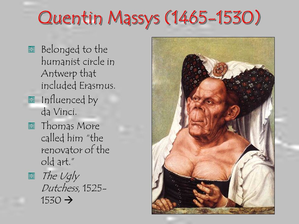 Quentin Massys (1465-1530), Belonged to the humanist circle in Antwerp that included Erasmus., Influenced by da Vinci., Thomas More called him the renovator of the old art. , The Ugly Dutchess, 1525- 1530 