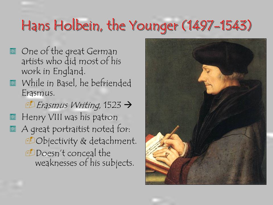 Hans Holbein, the Younger (1497-1543), One of the great German artists who did most of his work in England., While in Basel, he befriended Erasmus. 