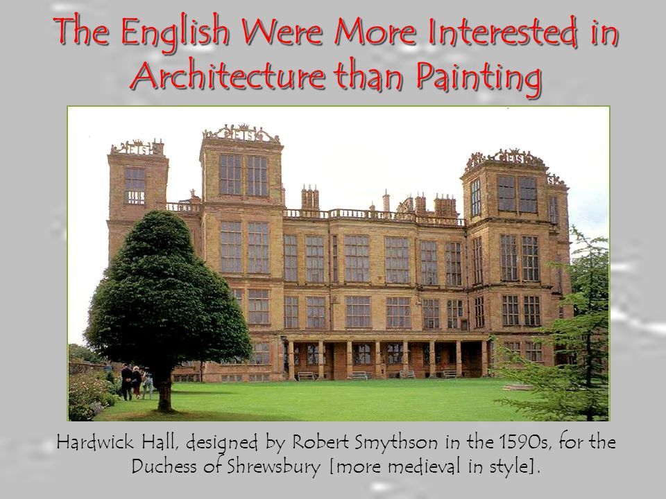 The English Were More Interested in Architecture than Painting Hardwick Hall, designed by Robert Smythson in the 1590s, for the Duchess of Shrewsbury