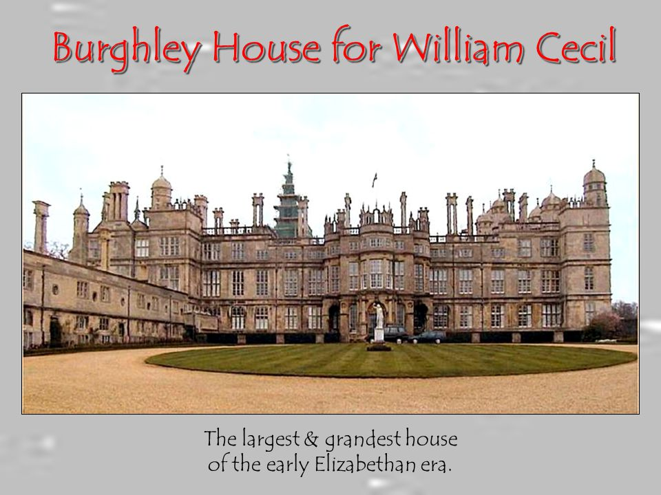 Burghley House for William Cecil The largest & grandest house of the early Elizabethan era.