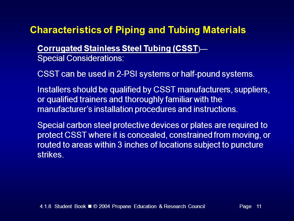 4.1.8 Student Book © 2004 Propane Education & Research CouncilPage 11 Characteristics of Piping and Tubing Materials Corrugated Stainless Steel Tubing (CSST )— Special Considerations: CSST can be used in 2-PSI systems or half-pound systems.