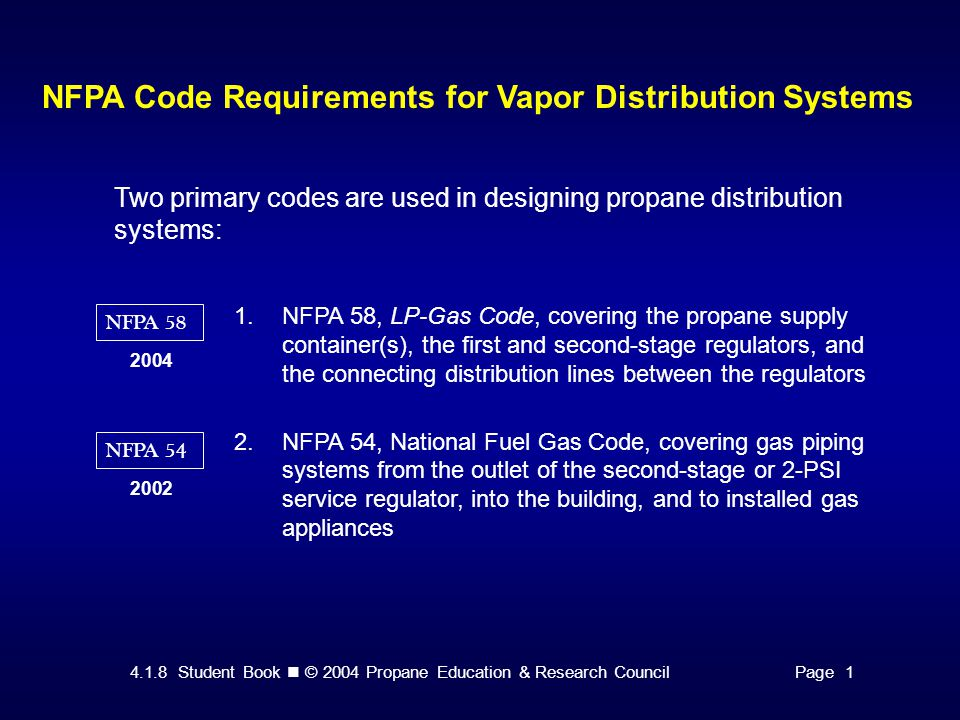 4.1.8 Student Book © 2004 Propane Education & Research CouncilPage 1 NFPA Code Requirements for Vapor Distribution Systems NFPA 58 2004 NFPA 54 2002 Two primary codes are used in designing propane distribution systems: 1.NFPA 58, LP-Gas Code, covering the propane supply container(s), the first and second-stage regulators, and the connecting distribution lines between the regulators 2.NFPA 54, National Fuel Gas Code, covering gas piping systems from the outlet of the second-stage or 2-PSI service regulator, into the building, and to installed gas appliances
