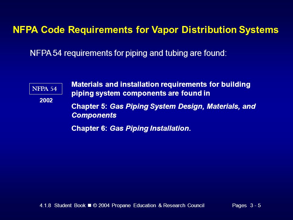 4.1.8 Student Book © 2004 Propane Education & Research CouncilPages 3 - 5 NFPA Code Requirements for Vapor Distribution Systems NFPA 54 requirements for piping and tubing are found: NFPA 54 2002 Materials and installation requirements for building piping system components are found in Chapter 5: Gas Piping System Design, Materials, and Components Chapter 6: Gas Piping Installation.
