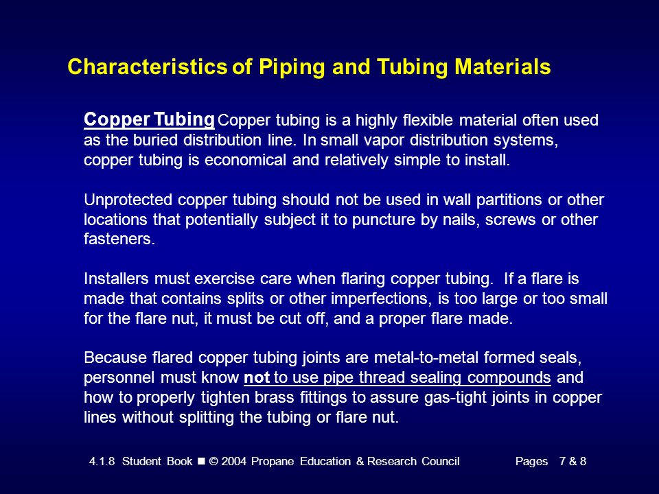 4.1.8 Student Book © 2004 Propane Education & Research CouncilPage 8 Characteristics of Piping and Tubing Materials Polyethylene (PE) Tubing is increasingly used for buried distribution lines, especially with underground tank installations.