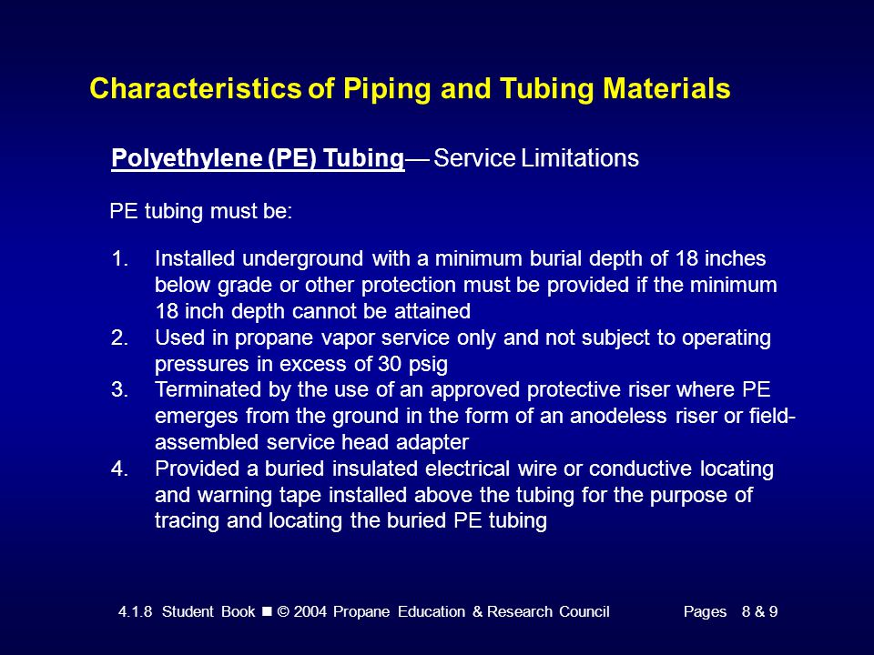 4.1.8 Student Book © 2004 Propane Education & Research CouncilPages 8 & 9 Characteristics of Piping and Tubing Materials Polyethylene (PE) Tubing— Service Limitations PE tubing must be: 1.Installed underground with a minimum burial depth of 18 inches below grade or other protection must be provided if the minimum 18 inch depth cannot be attained 2.Used in propane vapor service only and not subject to operating pressures in excess of 30 psig 3.Terminated by the use of an approved protective riser where PE emerges from the ground in the form of an anodeless riser or field- assembled service head adapter 4.Provided a buried insulated electrical wire or conductive locating and warning tape installed above the tubing for the purpose of tracing and locating the buried PE tubing