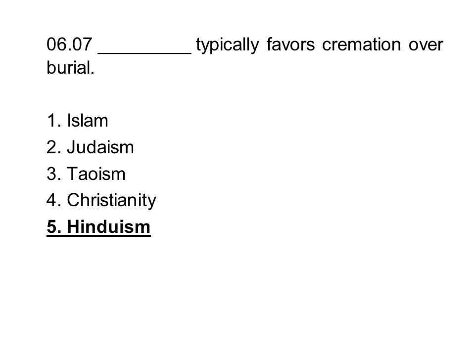 06.07 _________ typically favors cremation over burial. 1. Islam 2. Judaism 3. Taoism 4. Christianity 5. Hinduism