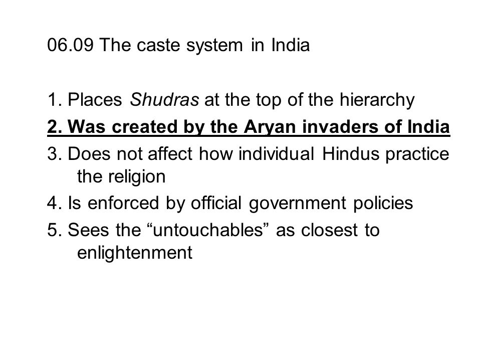 06.09 The caste system in India 1. Places Shudras at the top of the hierarchy 2. Was created by the Aryan invaders of India 3. Does not affect how ind
